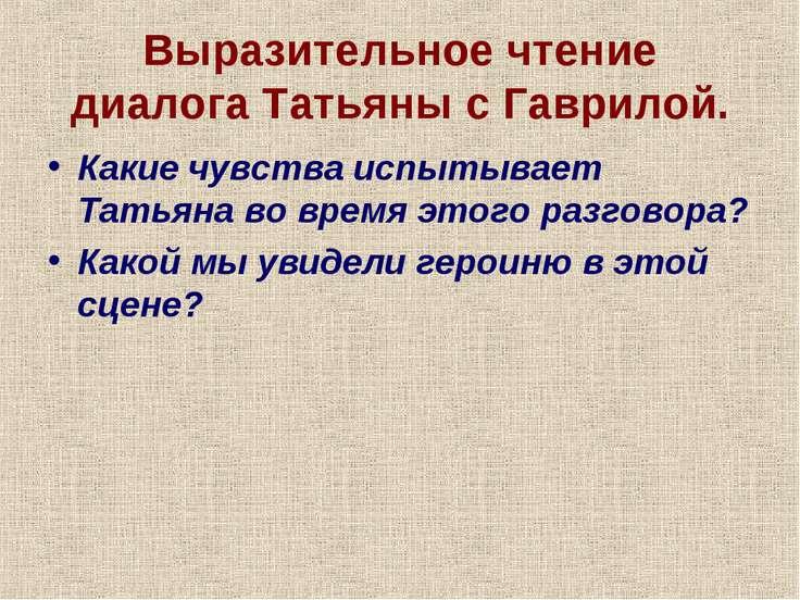 Выразительное чтение диалога Татьяны с Гаврилой. Какие чувства испытывает Тат...