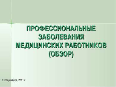 ПРОФЕССИОНАЛЬНЫЕ ЗАБОЛЕВАНИЯ МЕДИЦИНСКИХ РАБОТНИКОВ (ОБЗОР) Екатеринбург, 2011 г