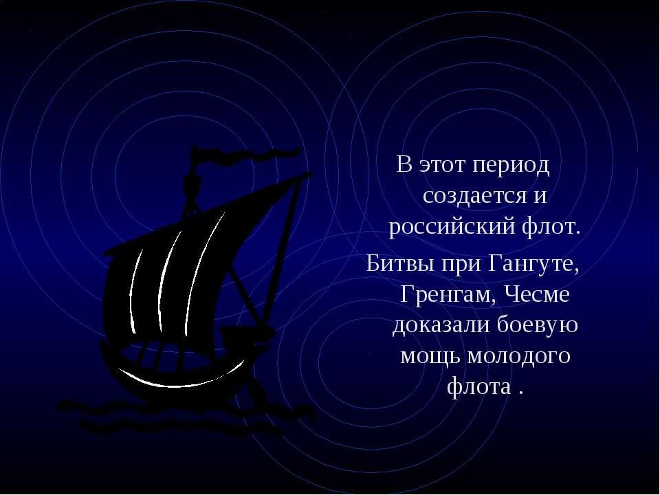 В этот период создается и российский флот. Битвы при Гангуте, Гренгам, Чесме ...