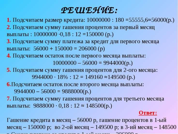 РЕШЕНИЕ: 1. Подсчитаем размер кредита: 10000000 : 180 =55555,6≈56000(р.) 2. П...