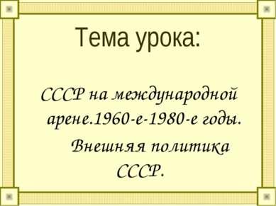 Тема урока: СССР на международной арене.1960-е-1980-е годы. Внешняя политика ...