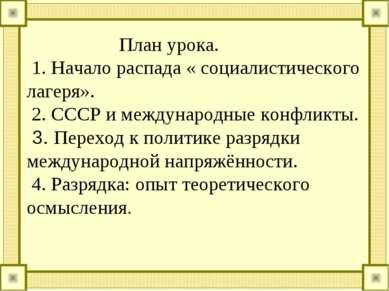 План урока. 1. Начало распада « социалистического лагеря». 2. СССР и междунар...