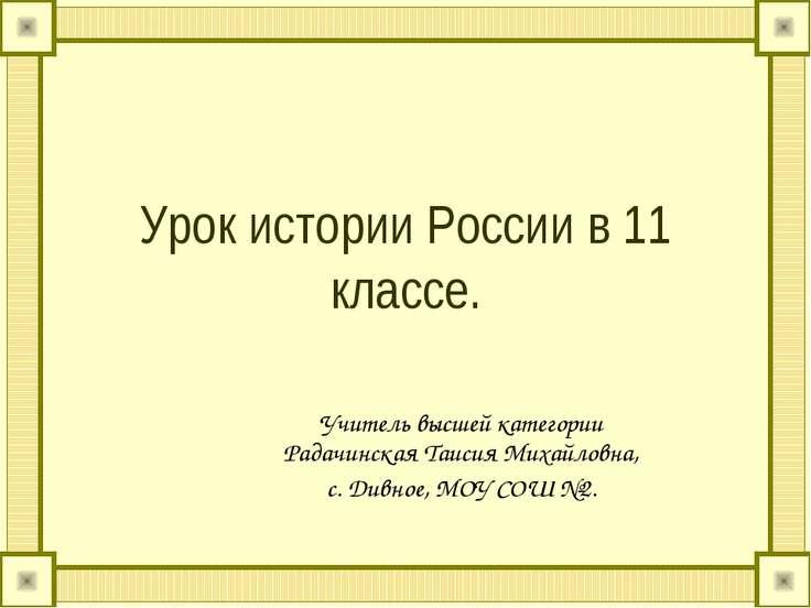 Урок истории России в 11 классе. Учитель высшей категории Радачинская Таисия ...