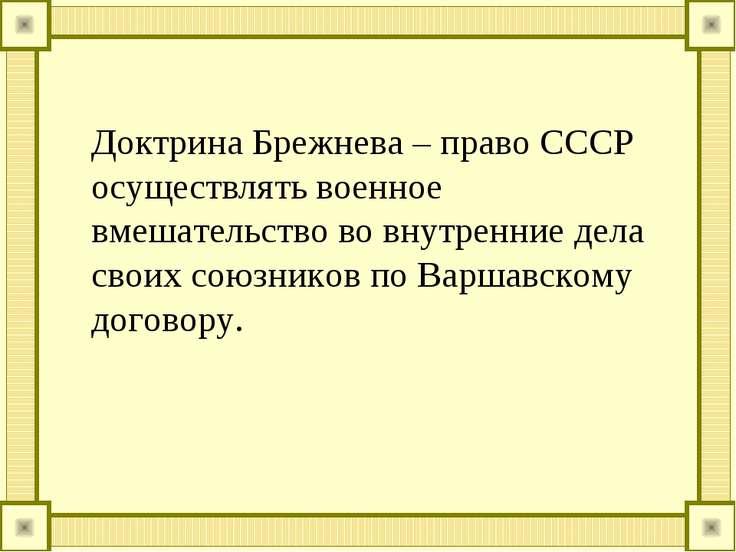 Доктрина Брежнева – право СССР осуществлять военное вмешательство во внутренн...