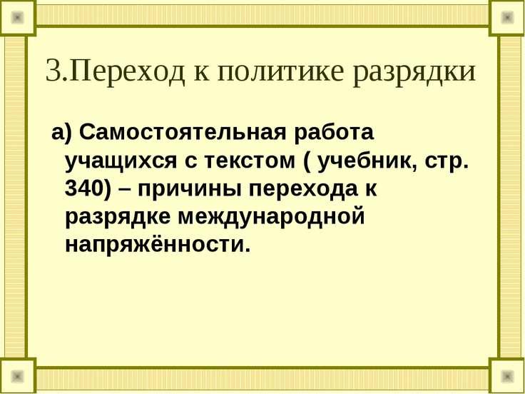 3.Переход к политике разрядки а) Самостоятельная работа учащихся с текстом ( ...