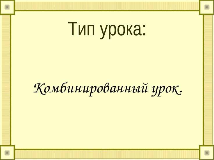 Тип урока: Комбинированный урок.