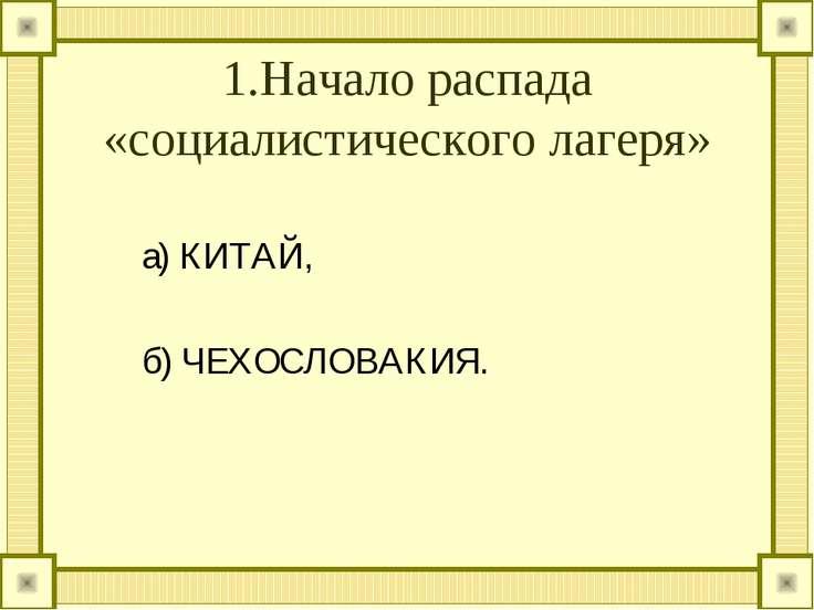 1.Начало распада «социалистического лагеря» а) КИТАЙ, б) ЧЕХОСЛОВАКИЯ.