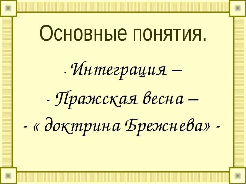 Основные понятия. - Интеграция – - Пражская весна – - « доктрина Брежнева» -
