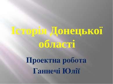 Історія Донецької області Проектна робота Ганнечі Юлії