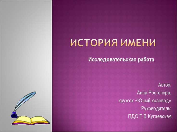Автор: Анна Ростопора, кружок «Юный краевед» Руководитель: ПДО Т.В.Кугаевская...