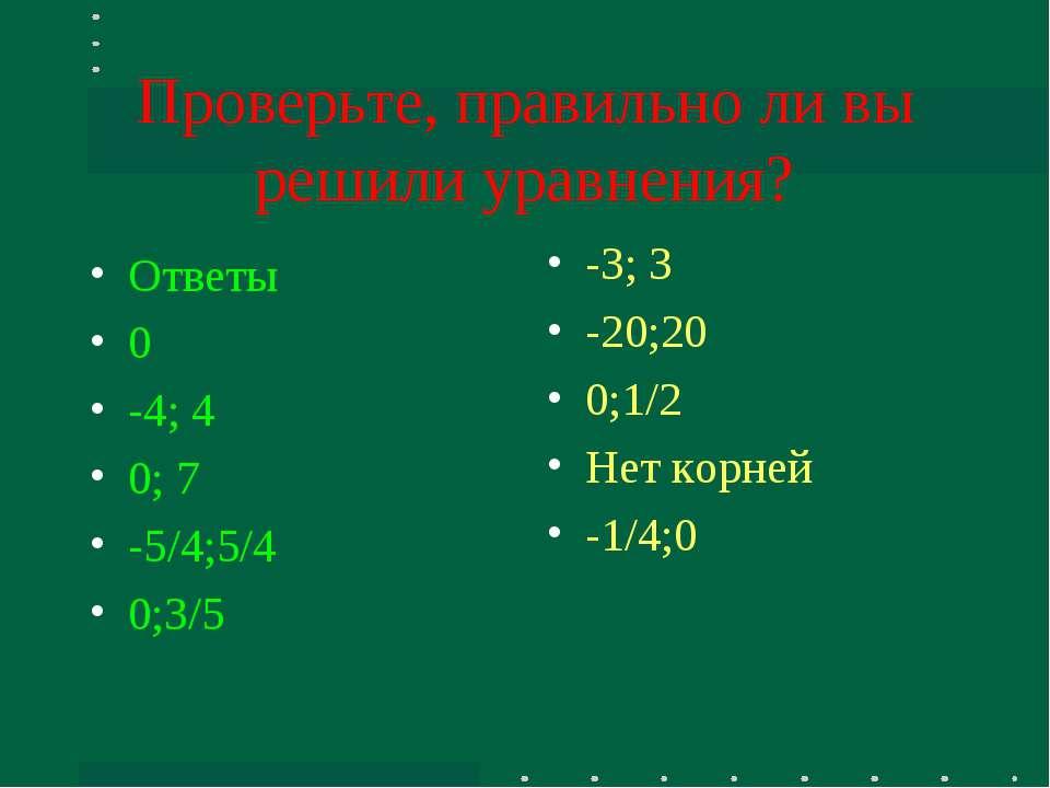 Проверьте, правильно ли вы решили уравнения? Ответы 0 -4; 4 0; 7 -5/4;5/4 0;3...