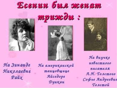 Есенин был женат трижды : На Зинаиде Николаевне Райх На американской танцовщи...