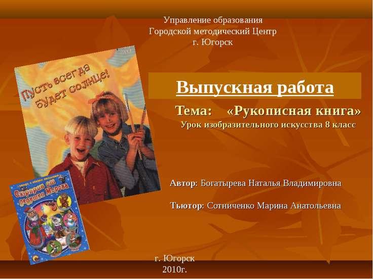 Тема: «Рукописная книга» Урок изобразительного искусства 8 класс Автор: Богат...