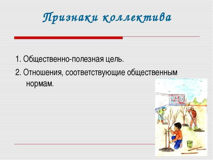 Признаки коллектива 1. Общественно-полезная цель. 2. Отношения, соответствующ...