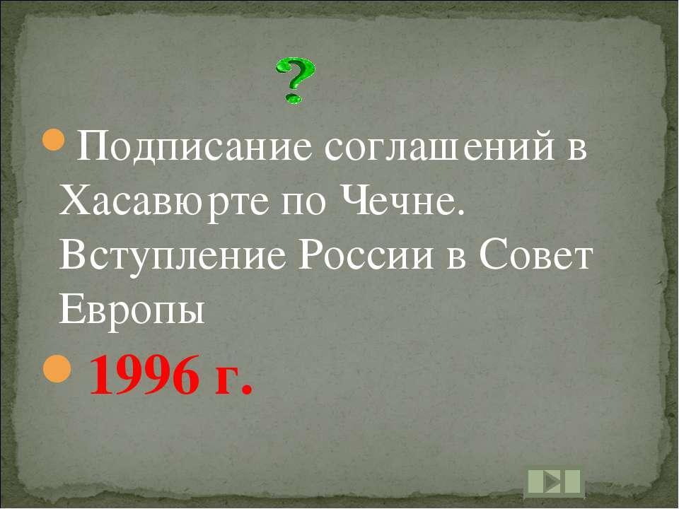 Подписание соглашений в Хасавюрте по Чечне. Вступление России в Совет Европы ...