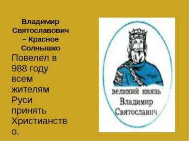 Владимир Святославович – Красное Солнышко Повелел в 988 году всем жителям Рус...