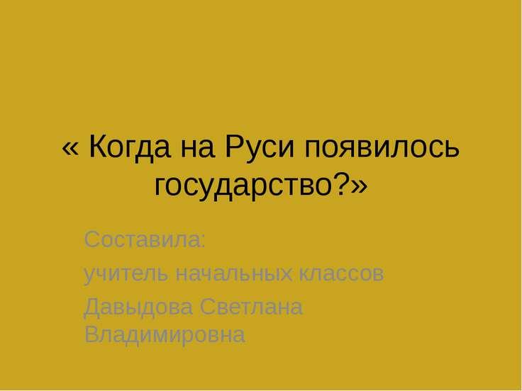 « Когда на Руси появилось государство?» Составила: учитель начальных классов ...