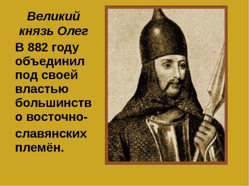 Великий князь Олег В 882 году объединил под своей властью большинство восточн...