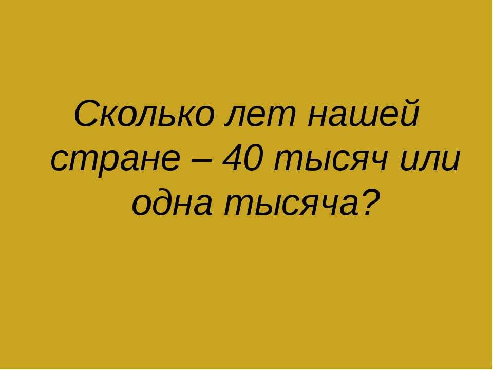 Сколько лет нашей стране – 40 тысяч или одна тысяча?