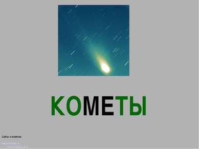 КОМЕТЫ Сайты о кометах: www.astrolab.ru www.fargalaxy.al.ru http://space.rin.ru