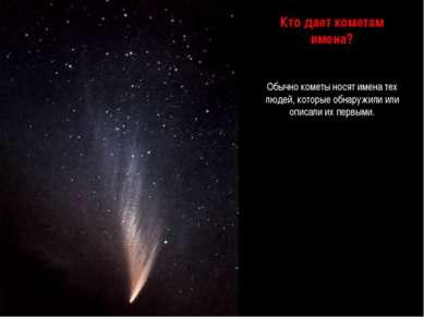 Кто дает кометам имена? Обычно кометы носят имена тех людей, которые обнаружи...