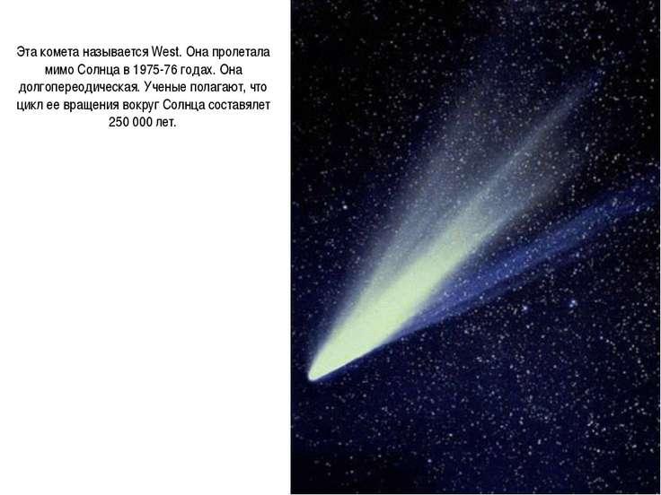 Эта комета называется West. Она пролетала мимо Солнца в 1975-76 годах. Она до...