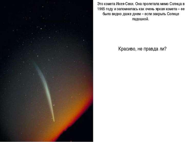 Это комета Икея-Секи. Она пролетала мимо Солнца в 1965 году и запомнилась как...