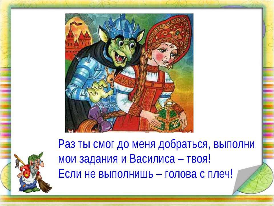Раз ты смог до меня добраться, выполни мои задания и Василиса – твоя! Если не...