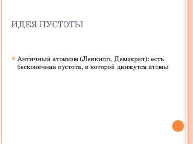 ИДЕЯ ПУСТОТЫ Античный атомизм (Левкипп, Демокрит): есть бесконечная пустота, ...
