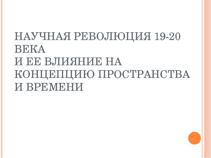 НАУЧНАЯ РЕВОЛЮЦИЯ 19-20 ВЕКА И ЕЕ ВЛИЯНИЕ НА КОНЦЕПЦИЮ ПРОСТРАНСТВА И ВРЕМЕНИ