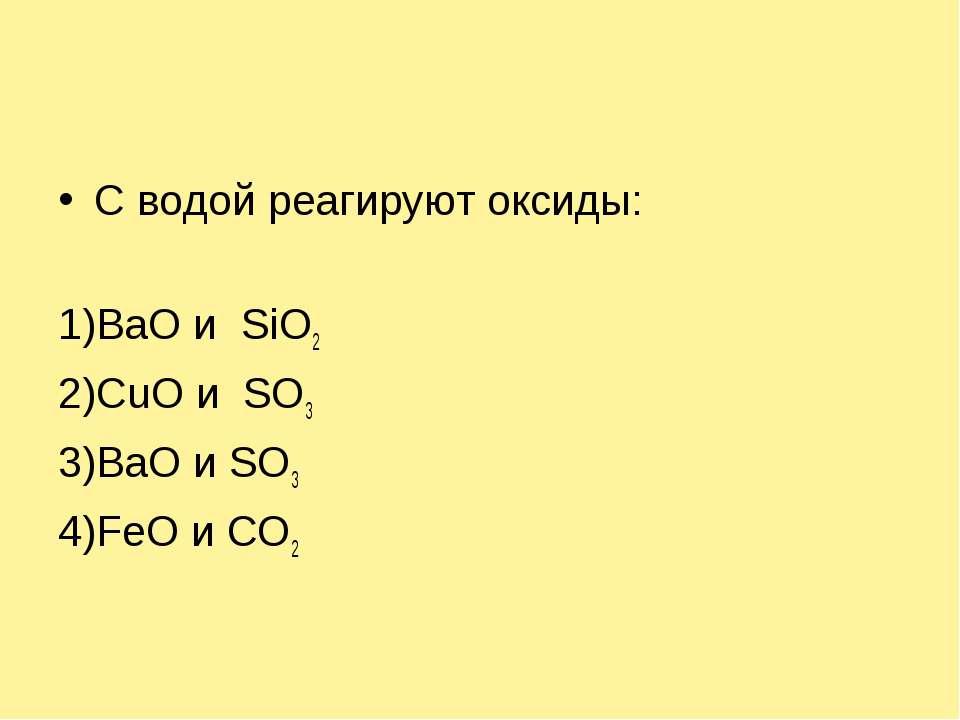 С водой реагируют оксиды: 1)BaO и SiO2 2)СuO и SO3 3)BaO и SO3 4)FeO и СО2