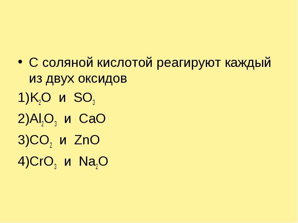 С соляной кислотой реагируют каждый из двух оксидов 1)K2O и SO3 2)Al2O3 и CaO...