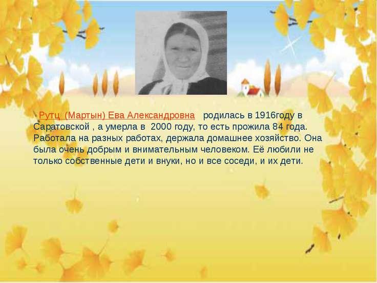 Рутц (Мартын) Ева Александровна родилась в 1916году в Саратовской , а умерла ...