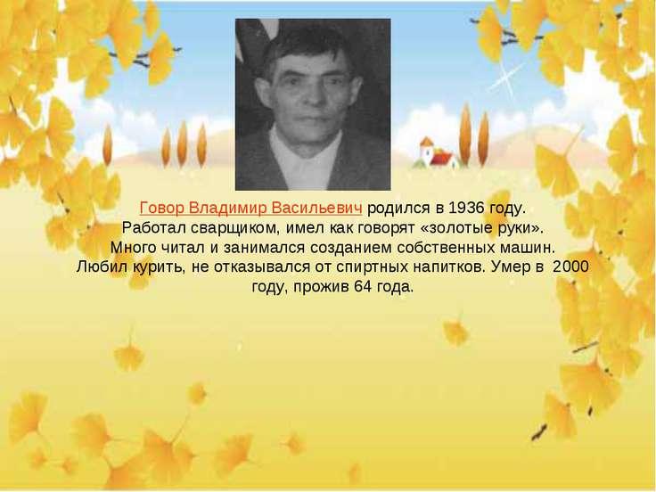 Говор Владимир Васильевич родился в 1936 году. Работал сварщиком, имел как го...