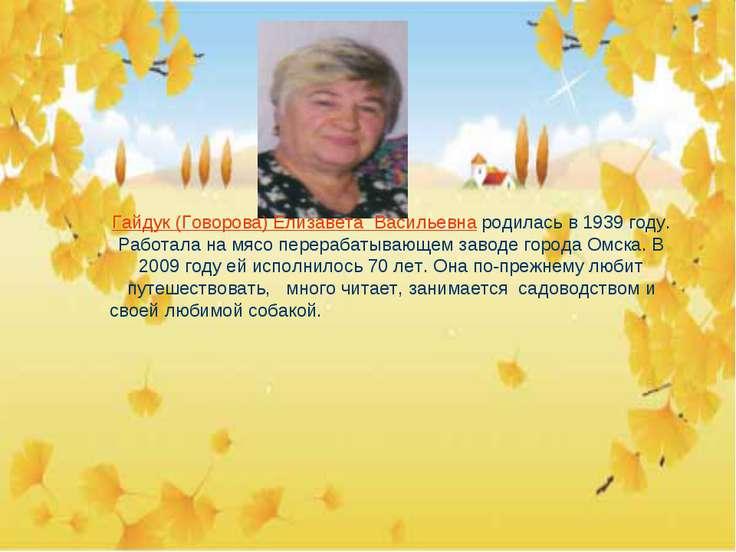 Гайдук (Говорова) Елизавета Васильевна родилась в 1939 году. Работала на мясо...