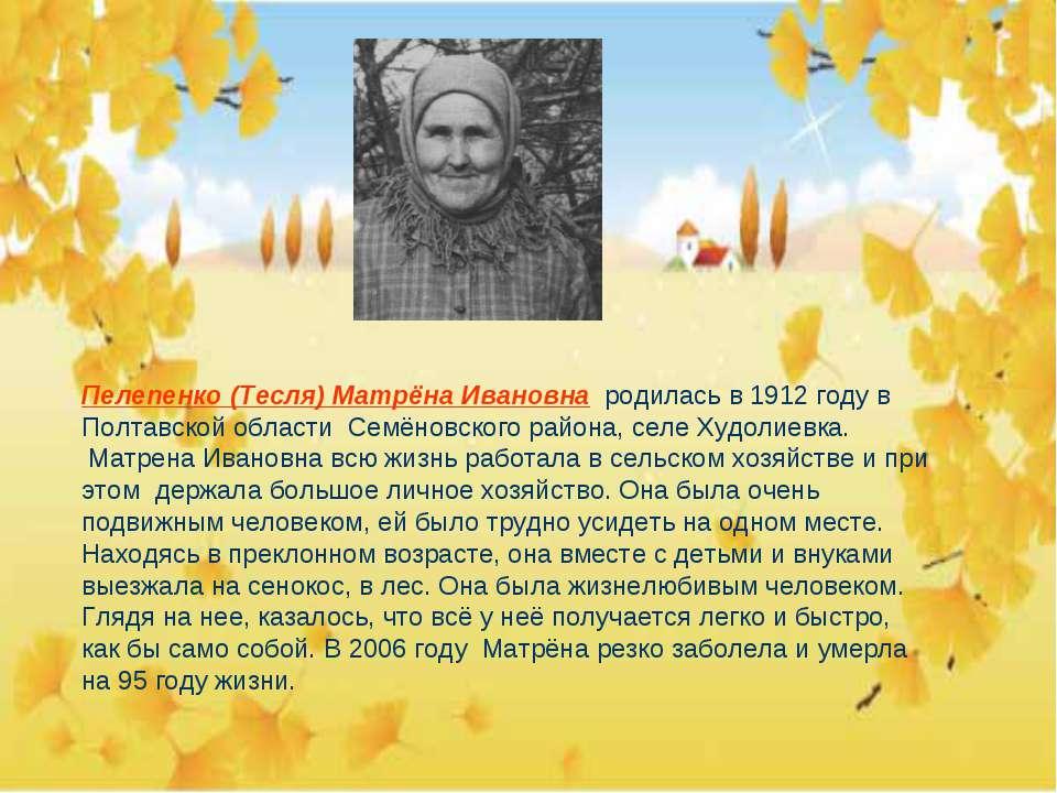 Пелепенко (Тесля) Матрёна Ивановна родилась в 1912 году в Полтавской области ...
