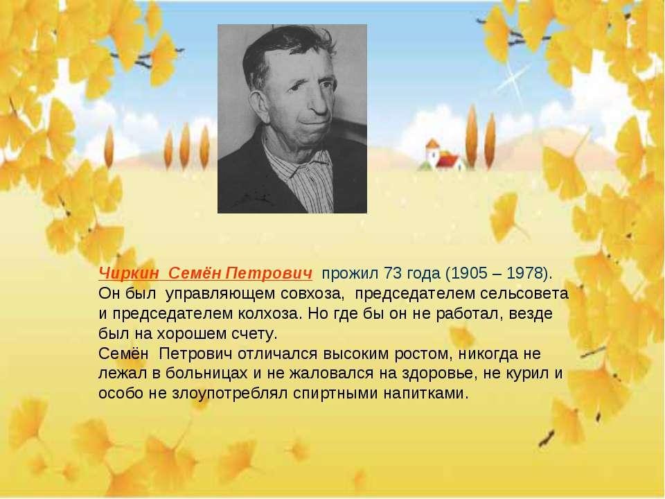 Чиркин Семён Петрович прожил 73 года (1905 – 1978). Он был управляющем совхоз...