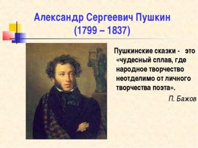 Александр Сергеевич Пушкин (1799 – 1837) Пушкинские сказки - это «чудесный сп...