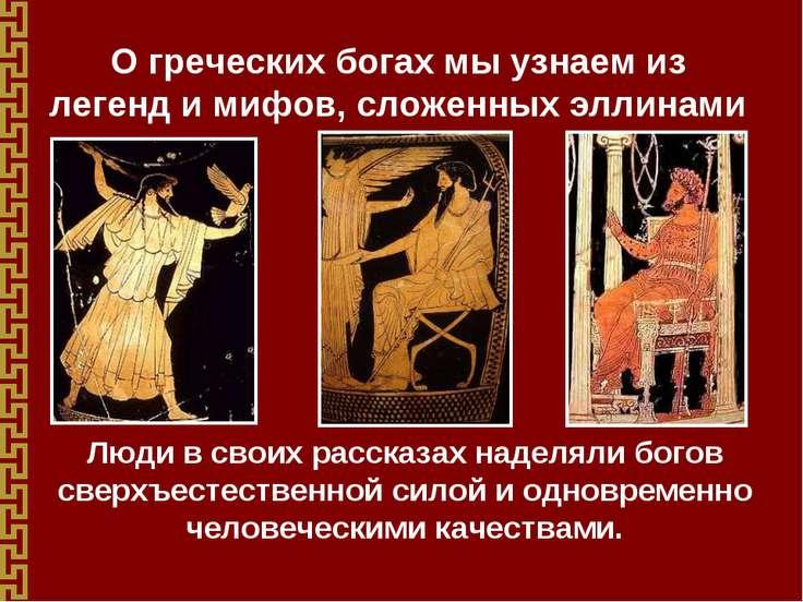 О греческих богах мы узнаем из легенд и мифов, сложенных эллинами Люди в свои...