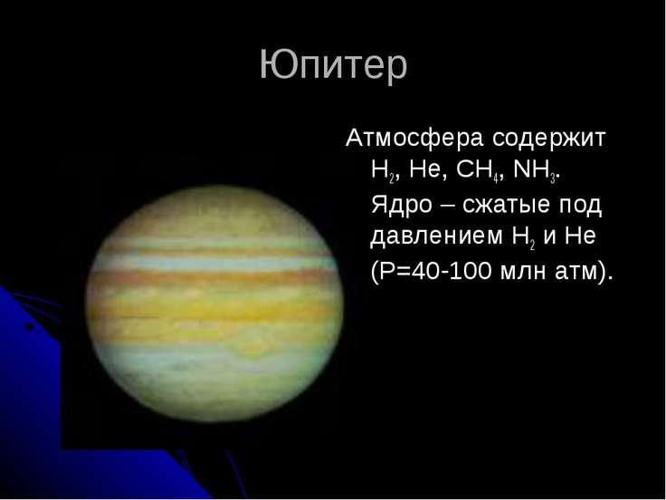 Юпитер Атмосфера содержит H2, He, CH4, NH3. Ядро – сжатые под давлением H2 и ...