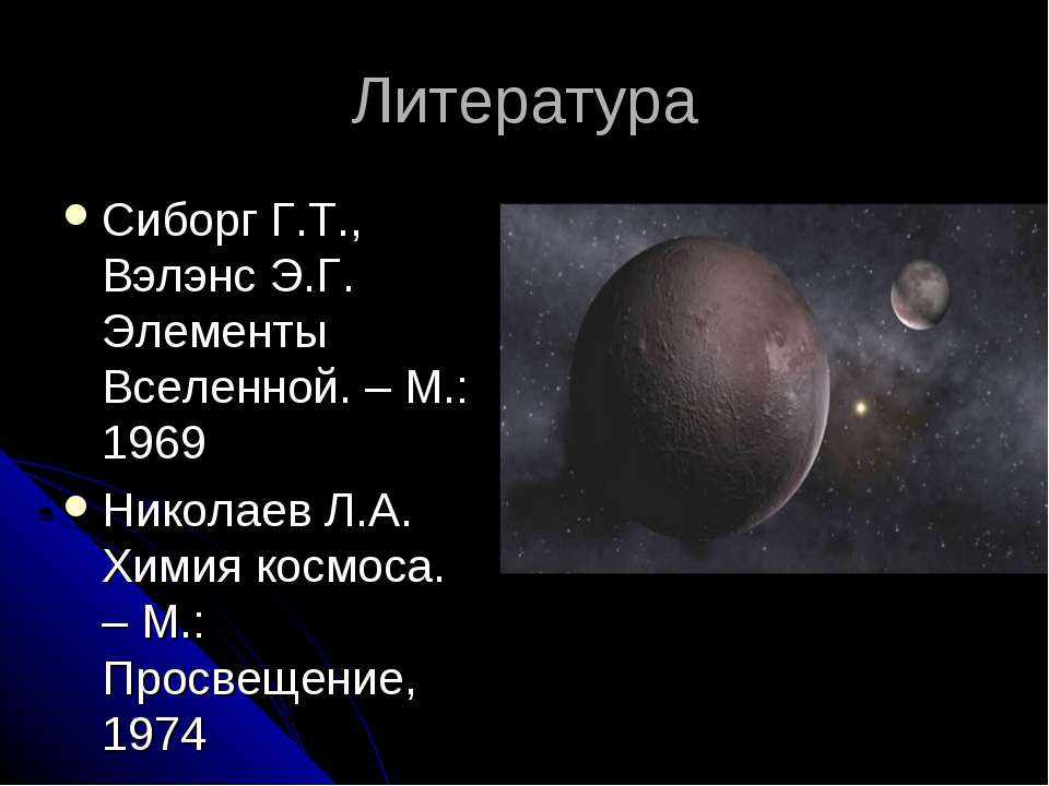 Литература Сиборг Г.Т., Вэлэнс Э.Г. Элементы Вселенной. – М.: 1969 Николаев Л...