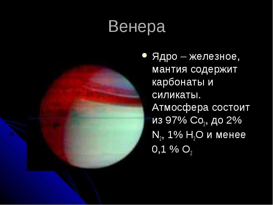 Венера Ядро – железное, мантия содержит карбонаты и силикаты. Атмосфера состо...