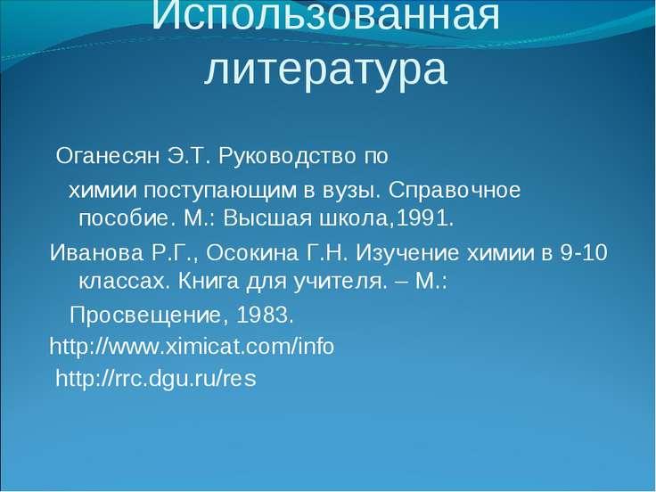 Использованная литература Оганесян Э.Т. Руководство по химии поступающим в ву...