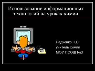 Использование информационных технологий на уроках химии Радченко Н.В. учитель...