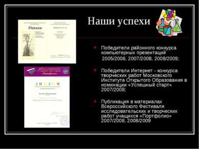 Наши успехи Победители районного конкурса компьютерных презентаций 2005/2006,...