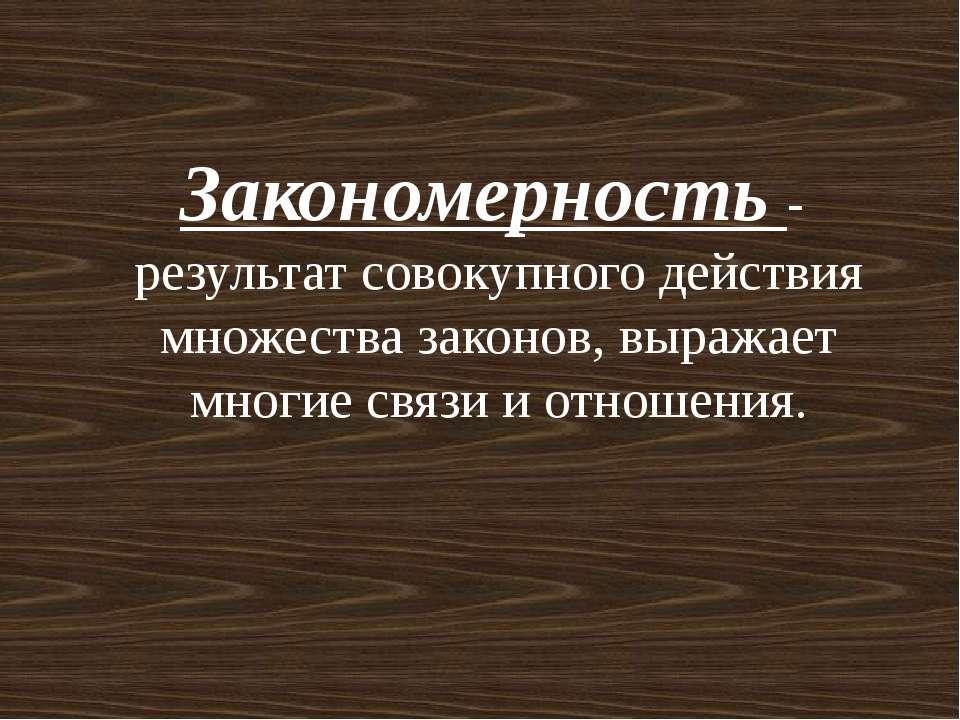 Закономерность - результат совокупного действия множества законов, выражает м...