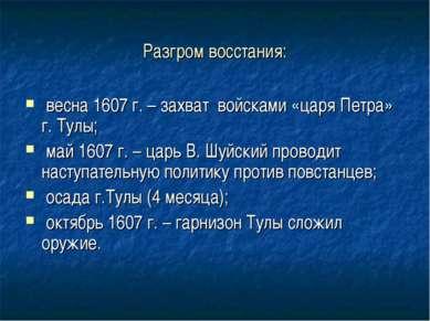 Разгром восстания: весна 1607 г. – захват войсками «царя Петра» г. Тулы; май ...