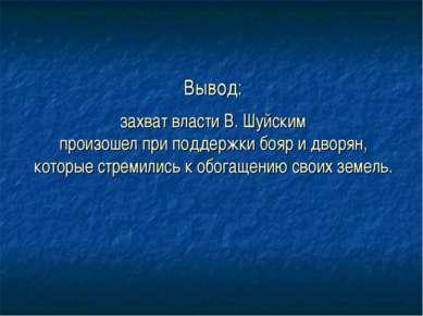 Вывод: захват власти В. Шуйским произошел при поддержки бояр и дворян, которы...