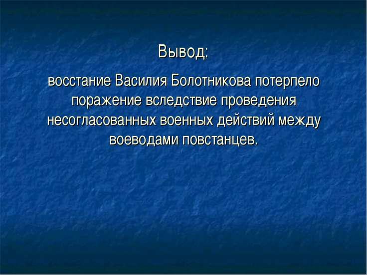 Вывод: восстание Василия Болотникова потерпело поражение вследствие проведени...