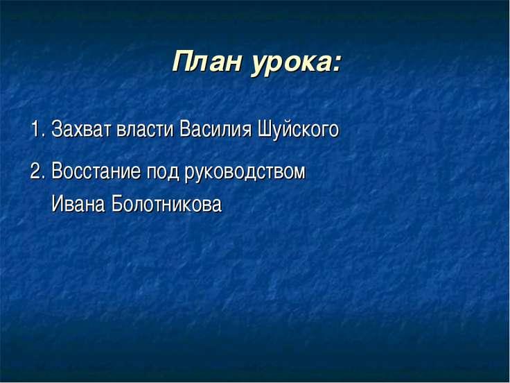План урока: 1. Захват власти Василия Шуйского 2. Восстание под руководством И...